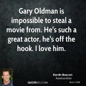 ... movie from. He's such a great actor, he's off the hook. I love him