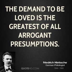 The demand to be loved is the greatest of all arrogant presumptions