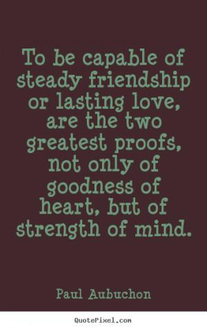 ... friendship or lasting love,.. Paul Aubuchon famous friendship quotes