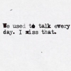 We used to talk everyday , i miss that