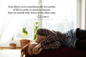 God allows us to experience the low points of life in order to teach ...