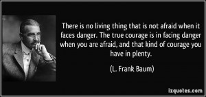 that is not afraid when it faces danger. The true courage is in facing ...