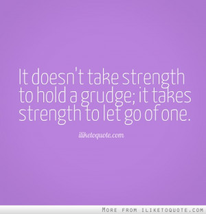 It doesn't take strength to hold a grudge; it takes strength to let go ...