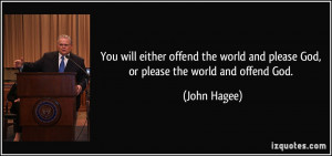 You will either offend the world and please God, or please the world ...