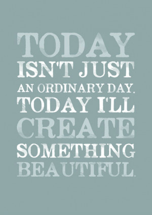 Today Isn't Just An Ordinary Today I'll Create Something Beautiful