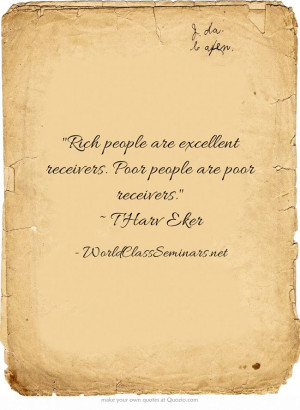 ... are excellent receivers. Poor people are poor receivers. ~ T Harv Eker