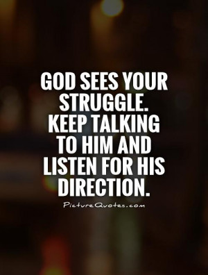 God sees your struggle. Keep talking to Him and listen for His ...