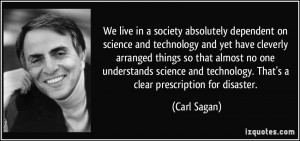We live in a society absolutely dependent on science and technology ...
