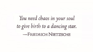 You need chaos in your soul to give birth to a dancing star.