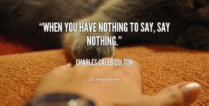quote-Charles-Caleb-Colton-when-you-have-nothing-to-say-say-46322_2 ...