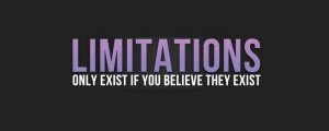 Limitations only exist if you believe they exist