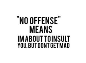 no offense means I m going to insult you but don t get mad