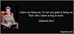 adore not being me. I'm not very good at being me. That's why I ...