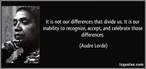 ... to recognize, accept, and celebrate those differences. - Audre Lorde