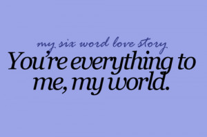 You're everything to me, my world.