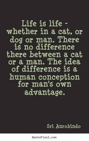 Life quote - Life is life - whether in a cat, or dog or man. there is ...