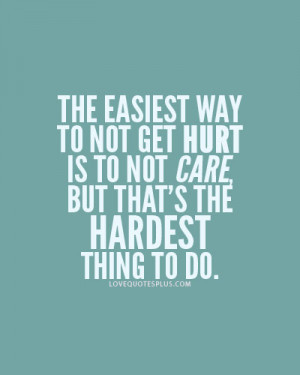 The easiest way to not get hurt is not to care Love quotes