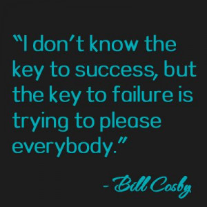 The key to faliure is trying to please everybody - Bill Cosby