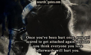 Once you've been hurt once, you get scared to get attached again ...
