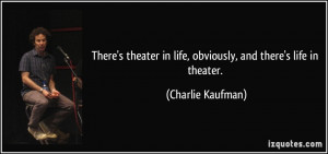There's theater in life, obviously, and there's life in theater ...
