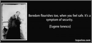 Boredom flourishes too, when you feel safe. It's a symptom of security ...
