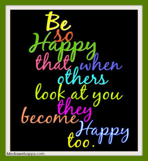 Be so happy that when others look at you they become happy too. Source ...
