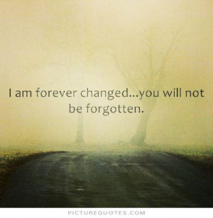 Forever Quotes Never Forgotten Quotes You Changed My Life Quotes ...