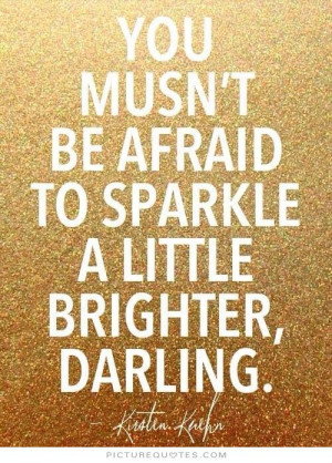 ... be afraid to sparkle a little brighter, darling. Picture Quote #1