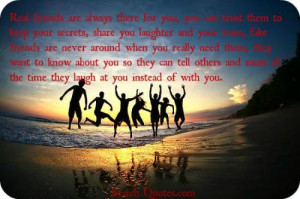 ... friends are never around when you really need them, they want to know