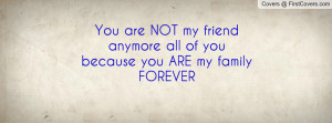 You are NOT my friend anymore all of you because you ARE my family ...