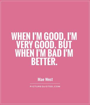 When I'm good, I'm very good. But when I'm bad I'm better.