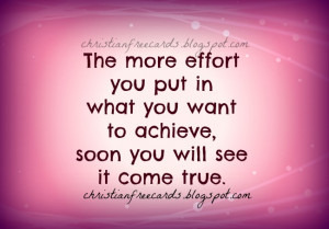 The more effort you put in what you want to achieve, soon you will see ...
