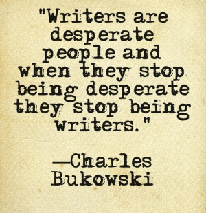 Writers are desperate people and when they stop being desperate they ...