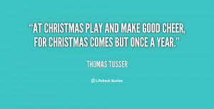 At Christmas play and make good cheer, for Christmas comes but once a ...