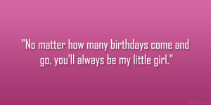 ... how many birthdays come and go, you'll always be my little girl