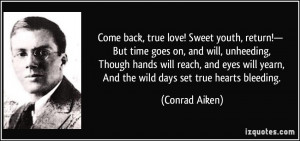 Come back, true love! Sweet youth, return!— But time goes on, and ...