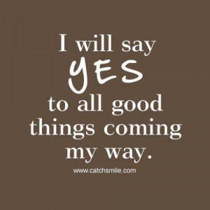 Will Say yes to all Good Things coming my way