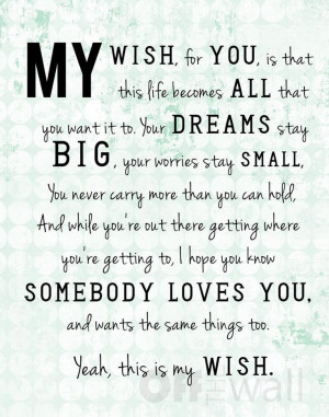 My wish for you, is that this life becomes all that you want it to ...