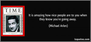 It is amazing how nice people are to you when they know you're going ...