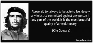 Above all, try always to be able to feel deeply any injustice ...