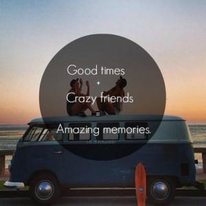 Good times, crazy friends, amazing memories