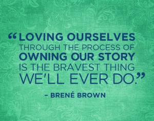 Loving ourselves through the process of owning our story is the ...