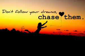 Don't Follow Your Dreams, chase them.