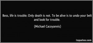 ... alive is to undo your belt and look for trouble. - Michael Cacoyannis
