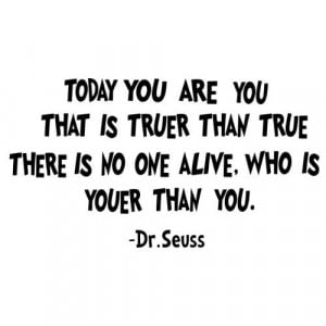 Today you are you, that is truer than true Dr Seuss Wall Quote