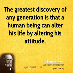 ... is that a human being can alter his life by altering his attitude