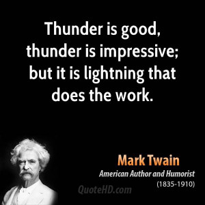 Thunder is good, thunder is impressive; but it is lightning that does ...