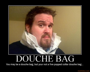 You may be A douche bag.....