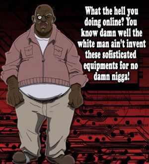 niggas with no sense of humor don't like Uncle Ruckus or Boondocks ...