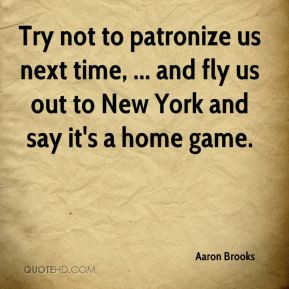 Try not to patronize us next time, ... and fly us out to New York and ...